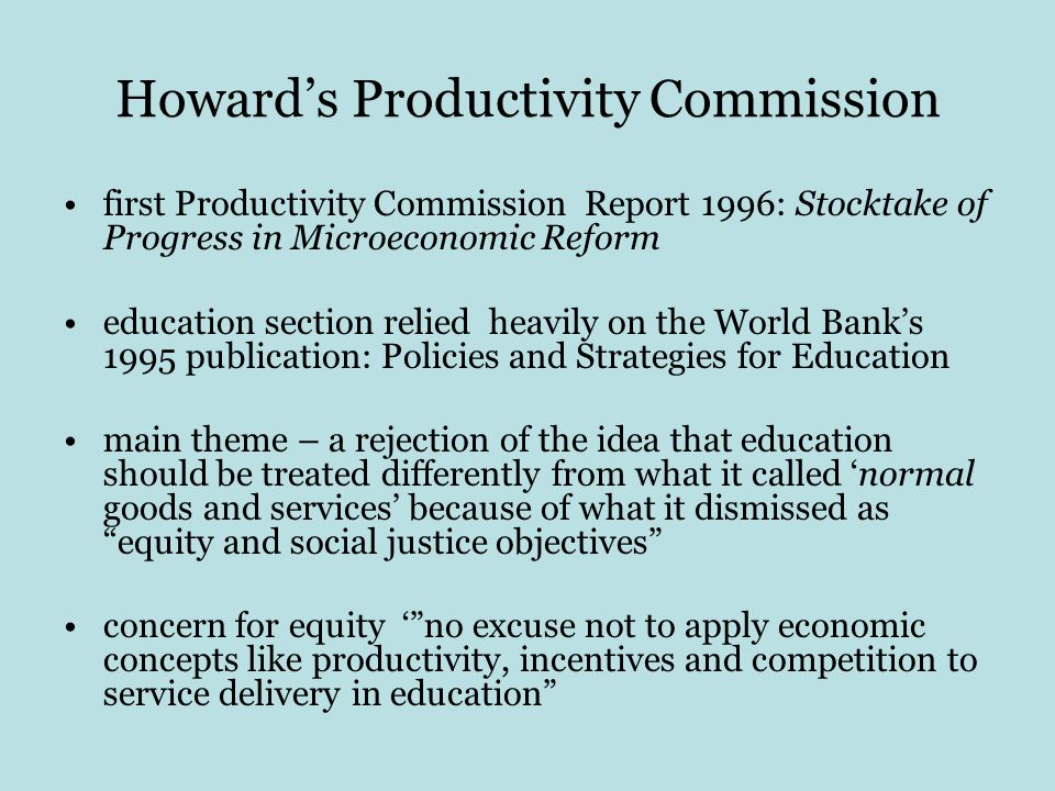 Howard's Productivity Commission first Productivity Commission Report 1996: Stocktake of Progress in Microeconomic Reform education section relied heavily on the World Bank's 1995 publication: Policies and Strategies for Education main theme – a rejection of the idea that education should be treated differently from what it called 'normal goods and services' because of what it dismissed as equity and social justice objectives concern for equity ' no excuse not to apply economic concepts like productivity, incentives and competition to service delivery in education