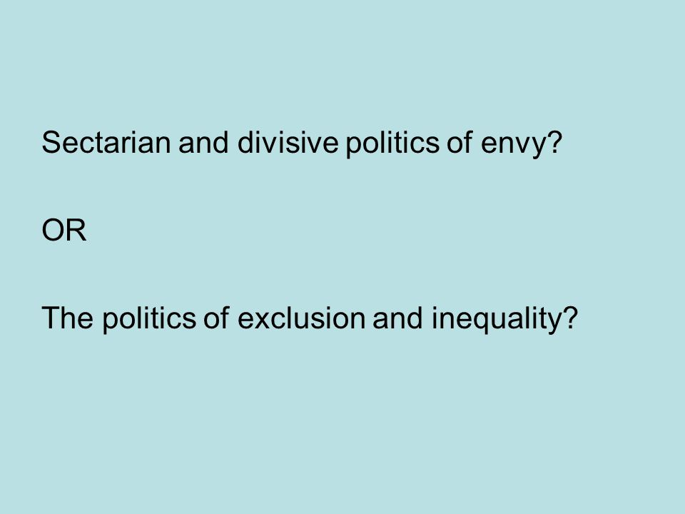 Sectarian and divisive politics of envy OR The politics of exclusion and inequality