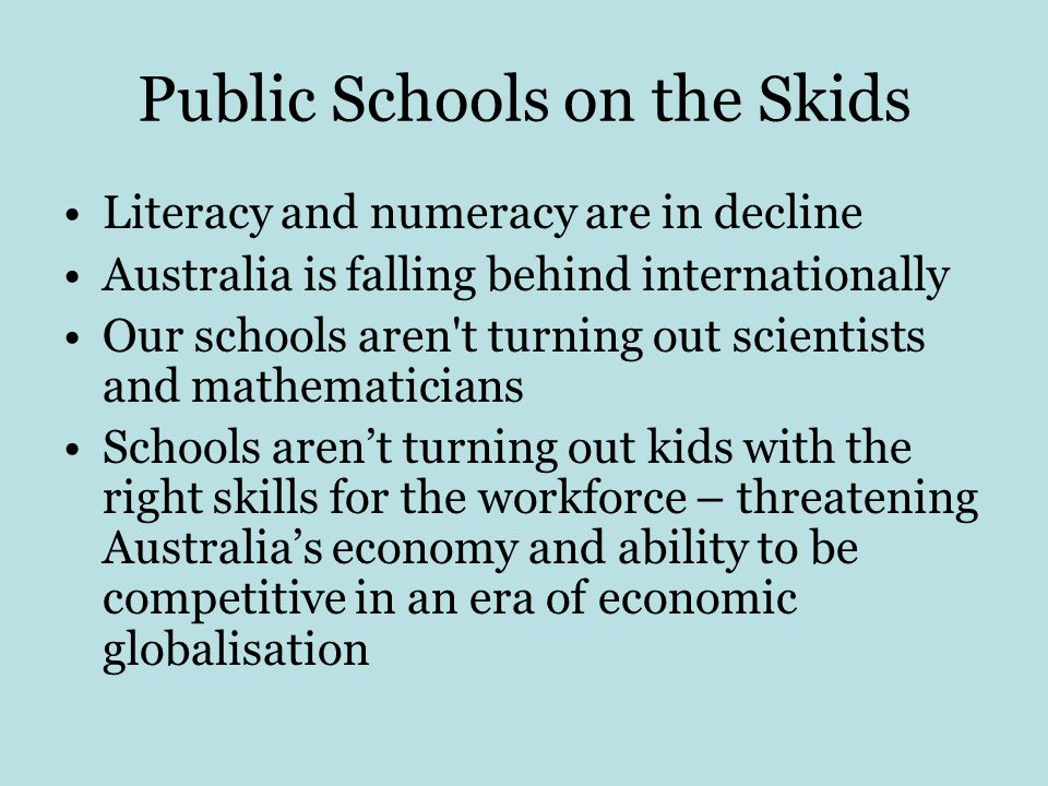 Public Schools on the Skids Literacy and numeracy are in decline Australia is falling behind internationally Our schools aren t turning out scientists and mathematicians Schools aren't turning out kids with the right skills for the workforce – threatening Australia's economy and ability to be competitive in an era of economic globalisation