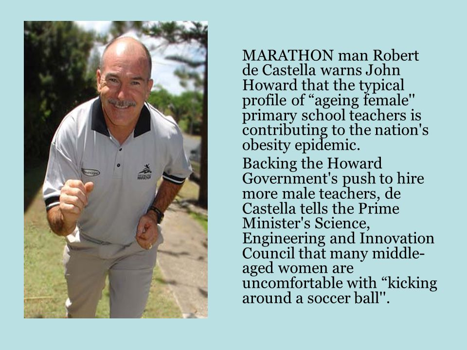 MARATHON man Robert de Castella warns John Howard that the typical profile of ageing female primary school teachers is contributing to the nation s obesity epidemic.