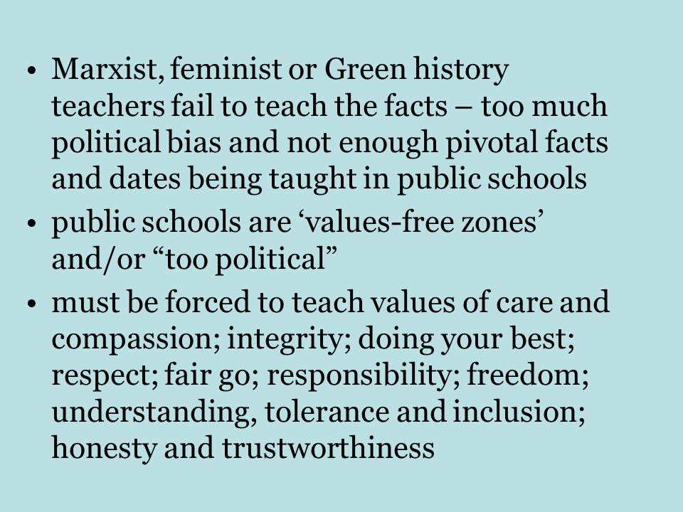 Marxist, feminist or Green history teachers fail to teach the facts – too much political bias and not enough pivotal facts and dates being taught in public schools public schools are 'values-free zones' and/or too political must be forced to teach values of care and compassion; integrity; doing your best; respect; fair go; responsibility; freedom; understanding, tolerance and inclusion; honesty and trustworthiness