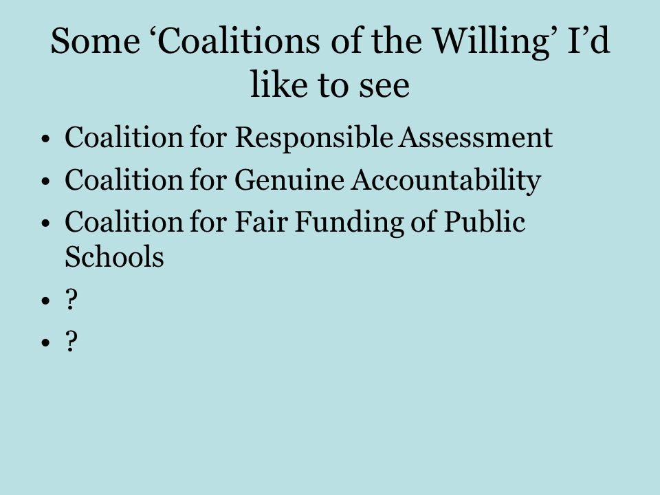 Some 'Coalitions of the Willing' I'd like to see Coalition for Responsible Assessment Coalition for Genuine Accountability Coalition for Fair Funding of Public Schools