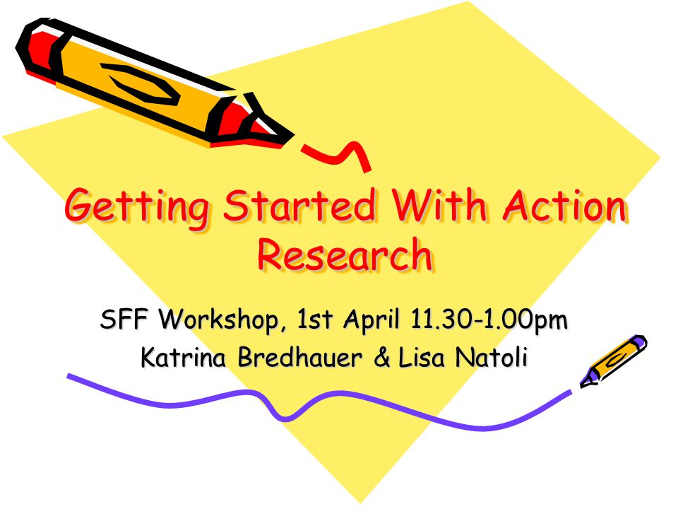 Getting Started With Action Research SFF Workshop, 1st April pm Katrina Bredhauer & Lisa Natoli