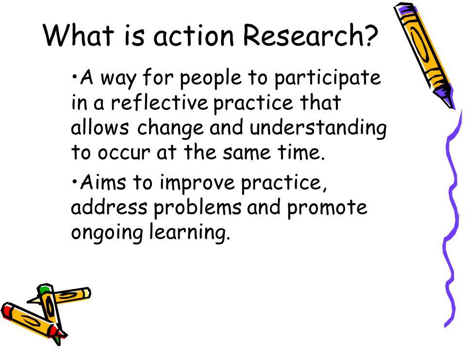 Principles of Action Research It is participatory and collaborative, usually including everyone who has a stake in the action.