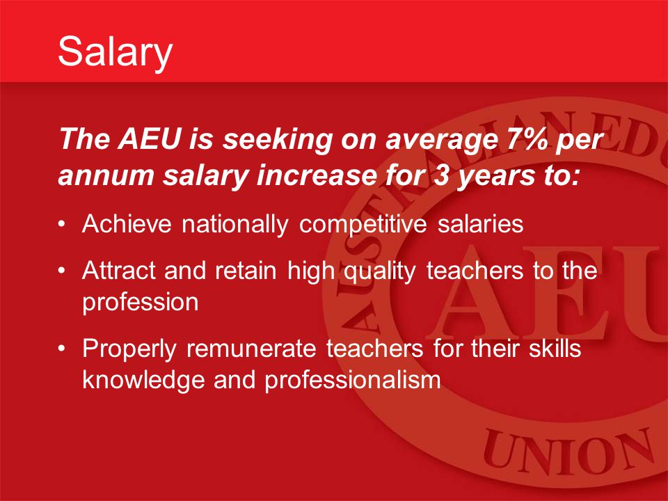 Salary The AEU is seeking on average 7% per annum salary increase for 3 years to: Achieve nationally competitive salaries Attract and retain high quality teachers to the profession Properly remunerate teachers for their skills knowledge and professionalism