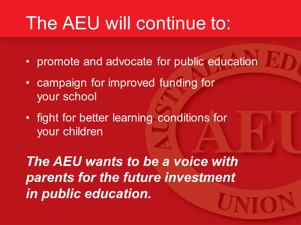 The AEU will continue to: promote and advocate for public education campaign for improved funding for your school fight for better learning conditions for your children The AEU wants to be a voice with parents for the future investment in public education.