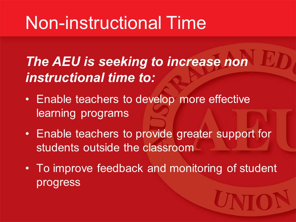 Non-instructional Time The AEU is seeking to increase non instructional time to: Enable teachers to develop more effective learning programs Enable te