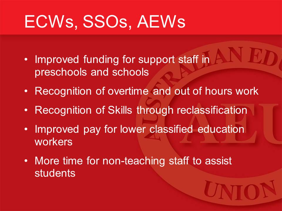 ECWs, SSOs, AEWs Improved funding for support staff in preschools and schools Recognition of overtime and out of hours work Recognition of Skills through reclassification Improved pay for lower classified education workers More time for non-teaching staff to assist students