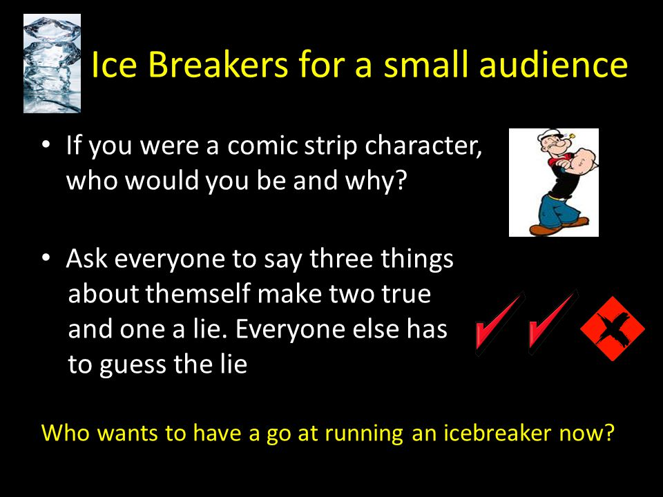 Ice Breakers for a small audience If you were a comic strip character, who would you be and why.