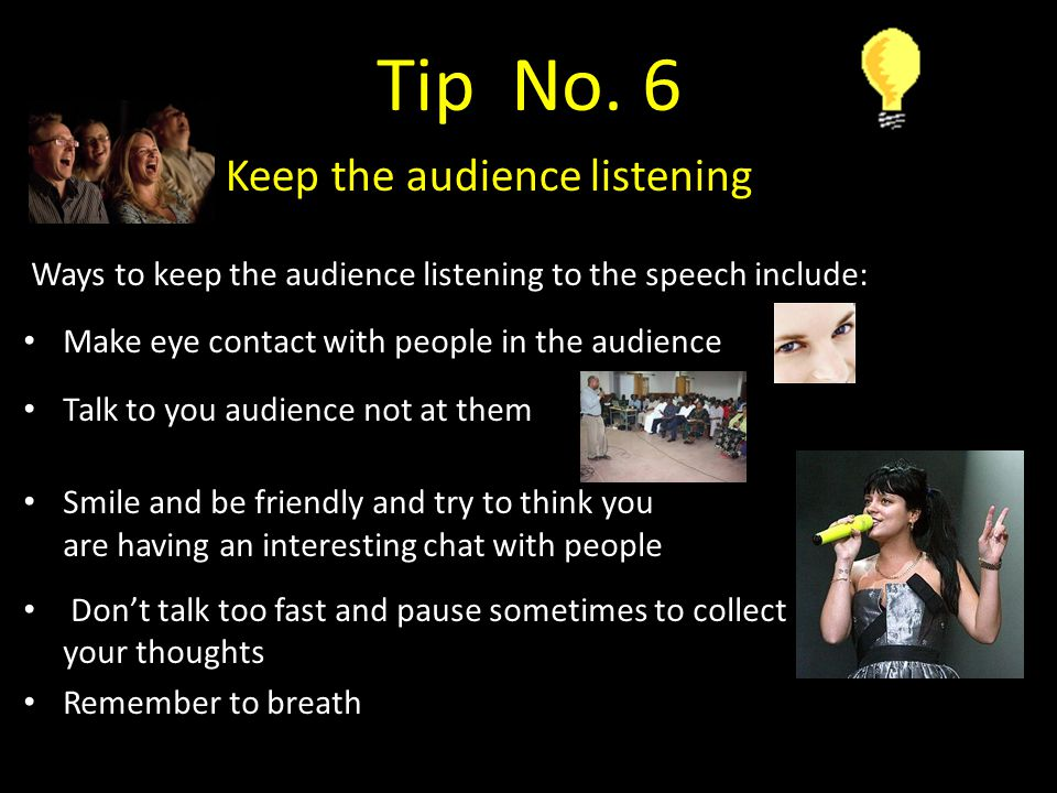 Ways to keep the audience listening to the speech include: Make eye contact with people in the audience Talk to you audience not at them Smile and be friendly and try to think you are having an interesting chat with people Don't talk too fast and pause sometimes to collect your thoughts Remember to breath Tip No.