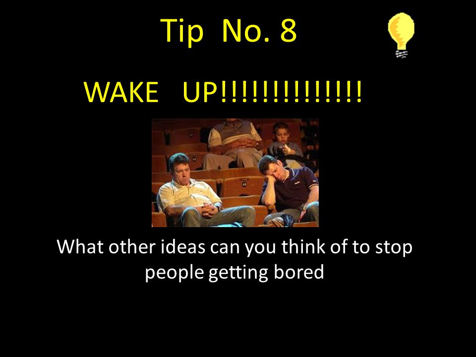 What other ideas can you think of to stop people getting bored Tip No. 8 WAKE UP!!!!!!!!!!!!!!