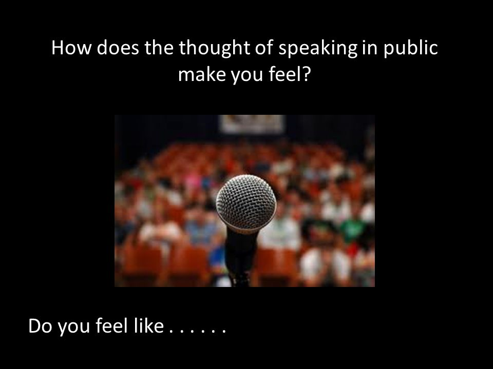 How does the thought of speaking in public make you feel? Do you feel like......