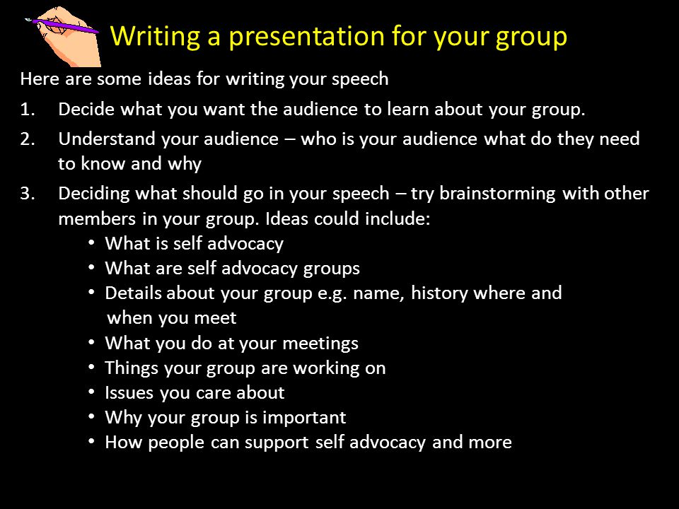 Writing a presentation for your group Here are some ideas for writing your speech 1.Decide what you want the audience to learn about your group.
