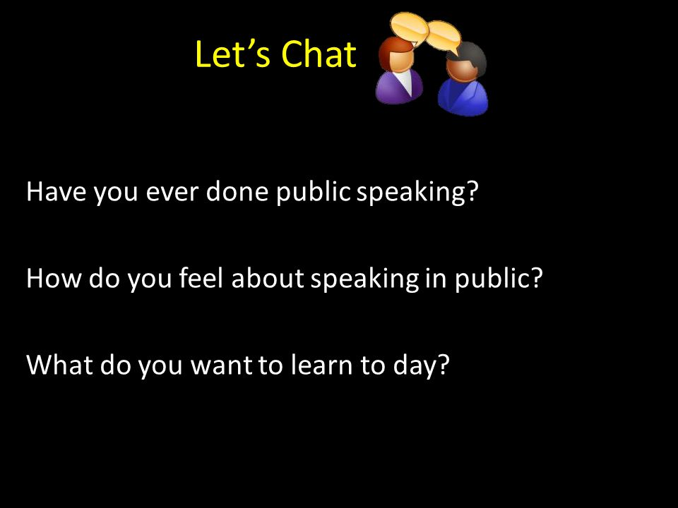 Let's Chat Have you ever done public speaking.How do you feel about speaking in public.