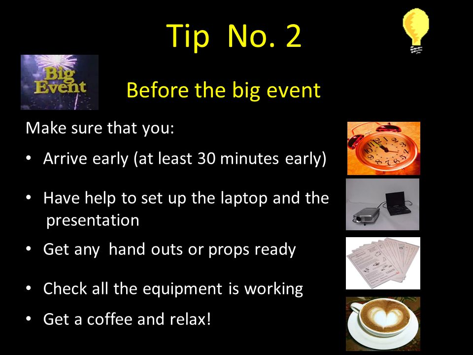 Make sure that you: Arrive early (at least 30 minutes early) Have help to set up the laptop and the presentation Get any hand outs or props ready Check all the equipment is working Get a coffee and relax.