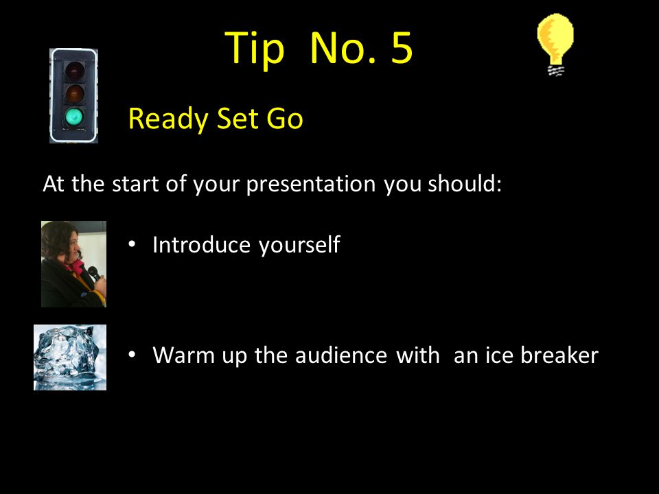 Introduce yourself Warm up the audience with an ice breaker Tip No.