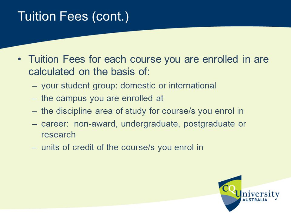 Tuition Fees (cont.) Tuition Fees for each course you are enrolled in are calculated on the basis of: –your student group: domestic or international –
