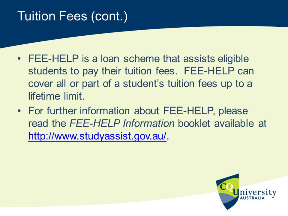 Tuition Fees (cont.) FEE-HELP is a loan scheme that assists eligible students to pay their tuition fees. FEE-HELP can cover all or part of a student's