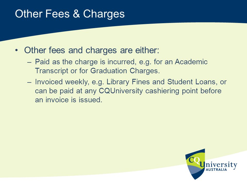 Other Fees & Charges Other fees and charges are either: –Paid as the charge is incurred, e.g. for an Academic Transcript or for Graduation Charges. –I