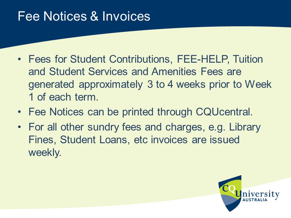 Fee Notices & Invoices Fees for Student Contributions, FEE-HELP, Tuition and Student Services and Amenities Fees are generated approximately 3 to 4 we