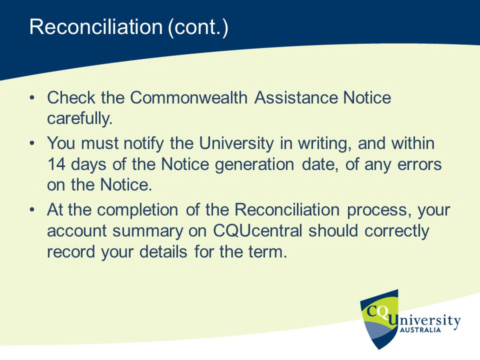 Reconciliation (cont.) Check the Commonwealth Assistance Notice carefully. You must notify the University in writing, and within 14 days of the Notice