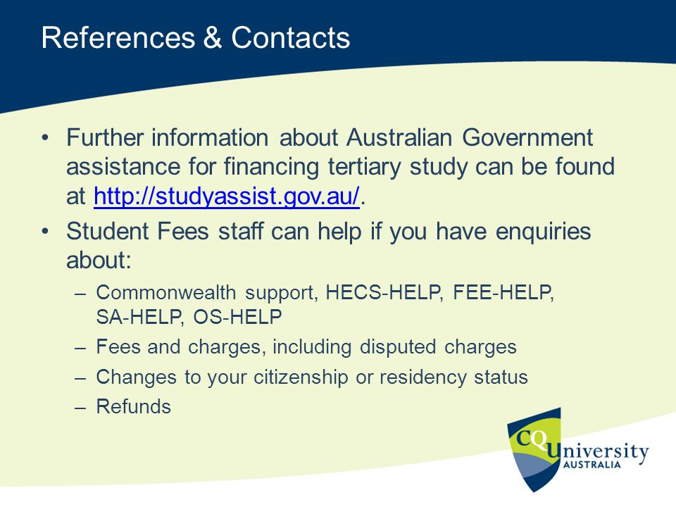 References & Contacts Further information about Australian Government assistance for financing tertiary study can be found at http://studyassist.gov.a