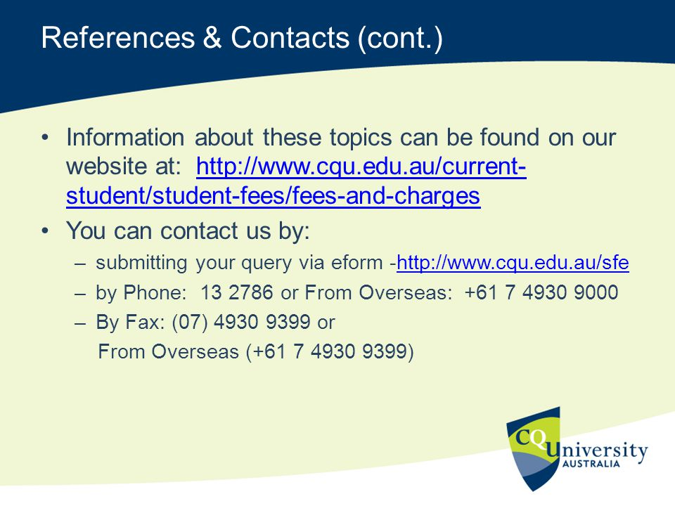 References & Contacts (cont.) Information about these topics can be found on our website at: http://www.cqu.edu.au/current- student/student-fees/fees-