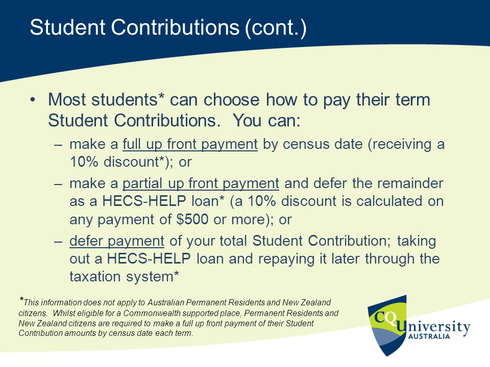 Student Contributions (cont.) Most students* can choose how to pay their term Student Contributions. You can: –make a full up front payment by census