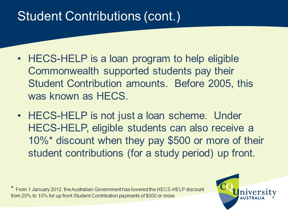 Student Contributions (cont.) HECS-HELP is a loan program to help eligible Commonwealth supported students pay their Student Contribution amounts. Bef