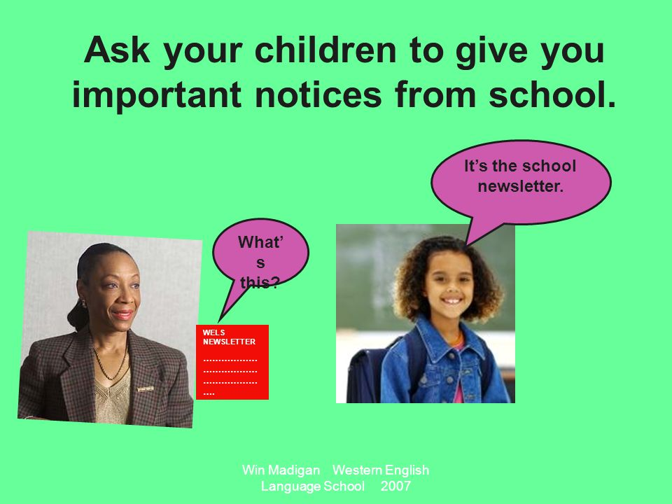 Win Madigan Western English Language School 2007 Ask your children to give you important notices from school.