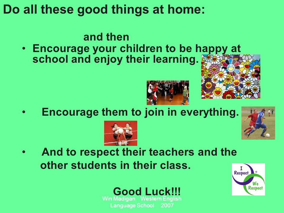 Win Madigan Western English Language School 2007 Encourage your children to be happy at school and enjoy their learning.