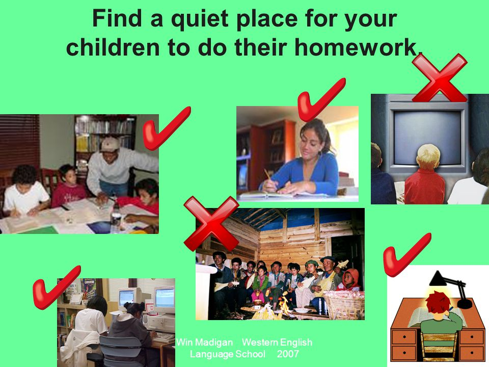 Win Madigan Western English Language School 2007 Find a quiet place for your children to do their homework.