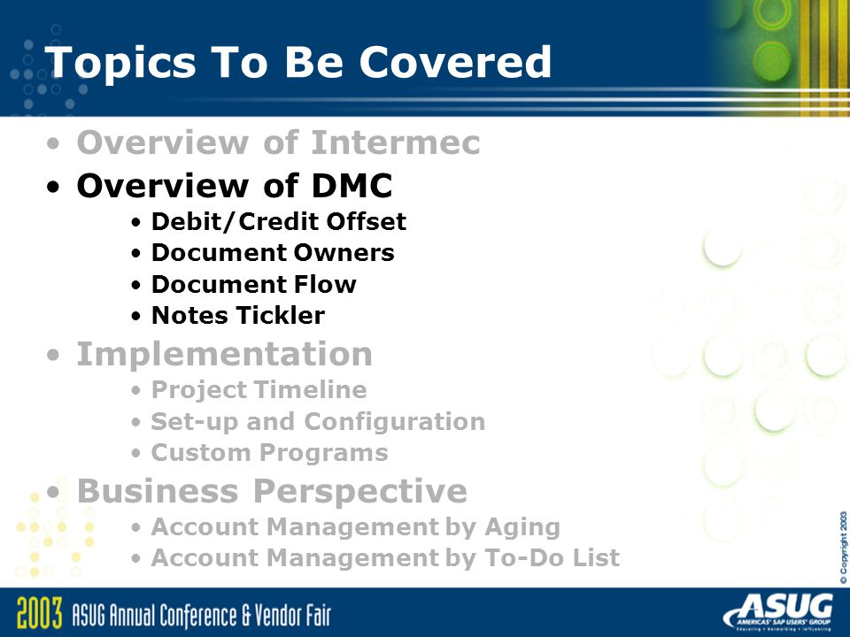 Implementation – DMC Info Helpful OSS notes 442235 – DMC Overview 177388 – DMC Documentation (Release 3.0 & 4.0) 442184 – DMC Release strategy 320754 – Impact of Hotpack application to DMC DMC Release 3.0 updates –R/3 3.x – 303597 –R/3 4.5B – 303604 –R/3 4.6x – 303605 DMC Release 4.0 updates –R/3 4.0B – 515546 –R/3 4.5B – 515563 –R/3 4.6x – 515510 SAP Global Solution Center 1-800-633-3413 http://www.sap.com/globalsolutioncenter http://service.sap.com/globalsolutioncenter –Select Custom Solutions