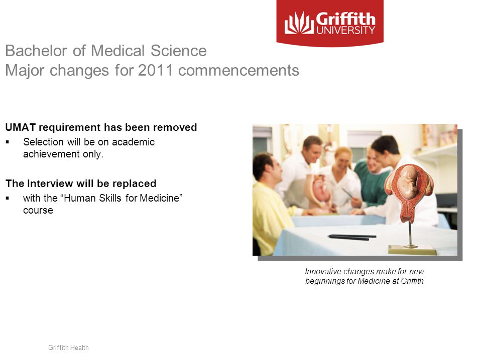 Griffith Health Bachelor of Medical Science Major changes for 2011 commencements UMAT requirement has been removed  Selection will be on academic ach