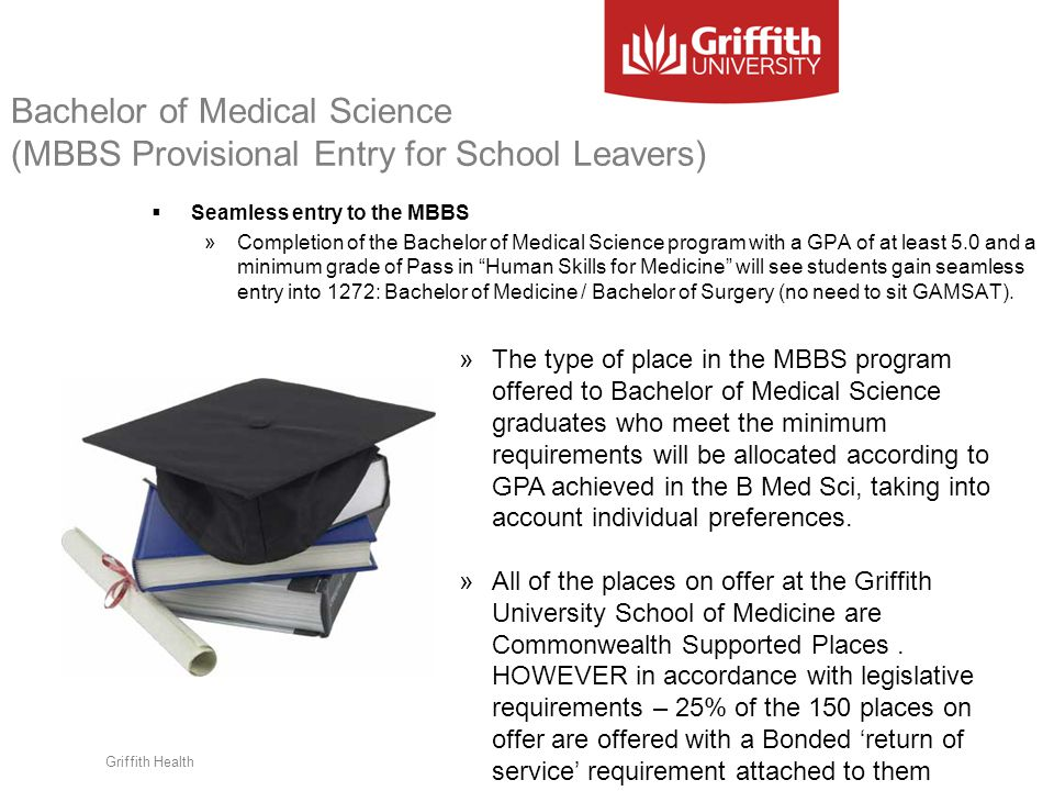 Griffith Health Bachelor of Medical Science (MBBS Provisional Entry for School Leavers)  Seamless entry to the MBBS »Completion of the Bachelor of Me