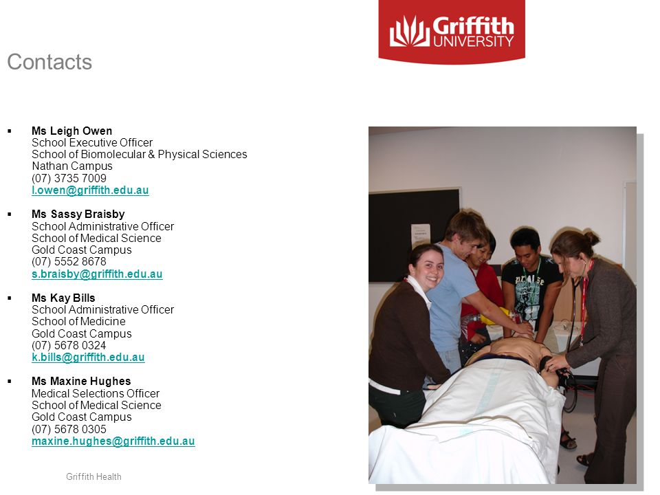 Contacts  Ms Leigh Owen School Executive Officer School of Biomolecular & Physical Sciences Nathan Campus (07) 3735 7009 l.owen@griffith.edu.au l.owe