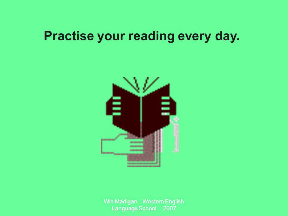 Win Madigan Western English Language School 2007 Practise your reading every day.