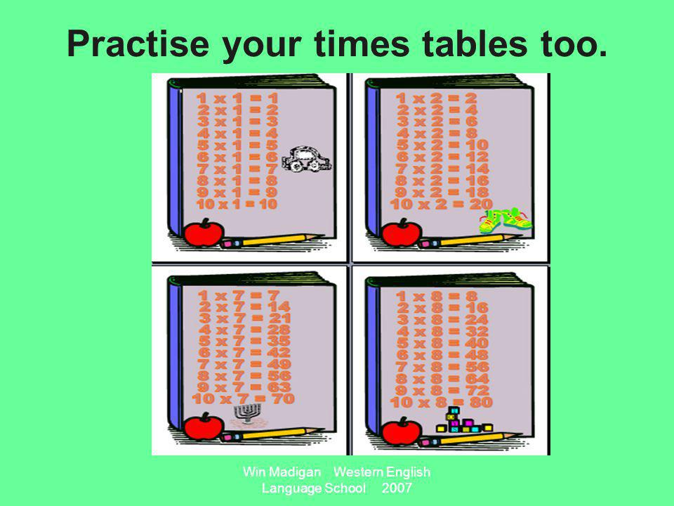 Win Madigan Western English Language School 2007 Practise your times tables too.