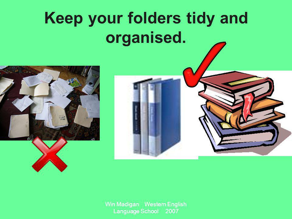 Win Madigan Western English Language School 2007 Keep your folders tidy and organised.