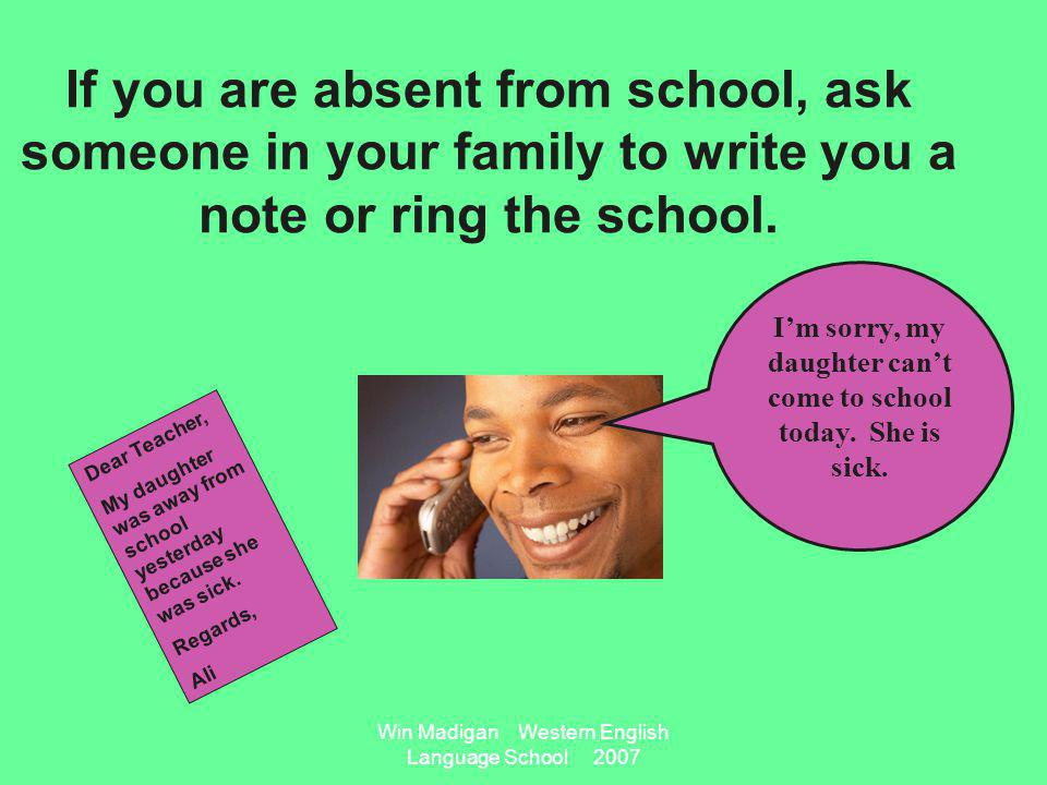 Win Madigan Western English Language School 2007 If you are absent from school, ask someone in your family to write you a note or ring the school.