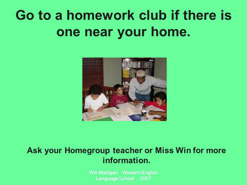 Win Madigan Western English Language School 2007 Go to a homework club if there is one near your home.