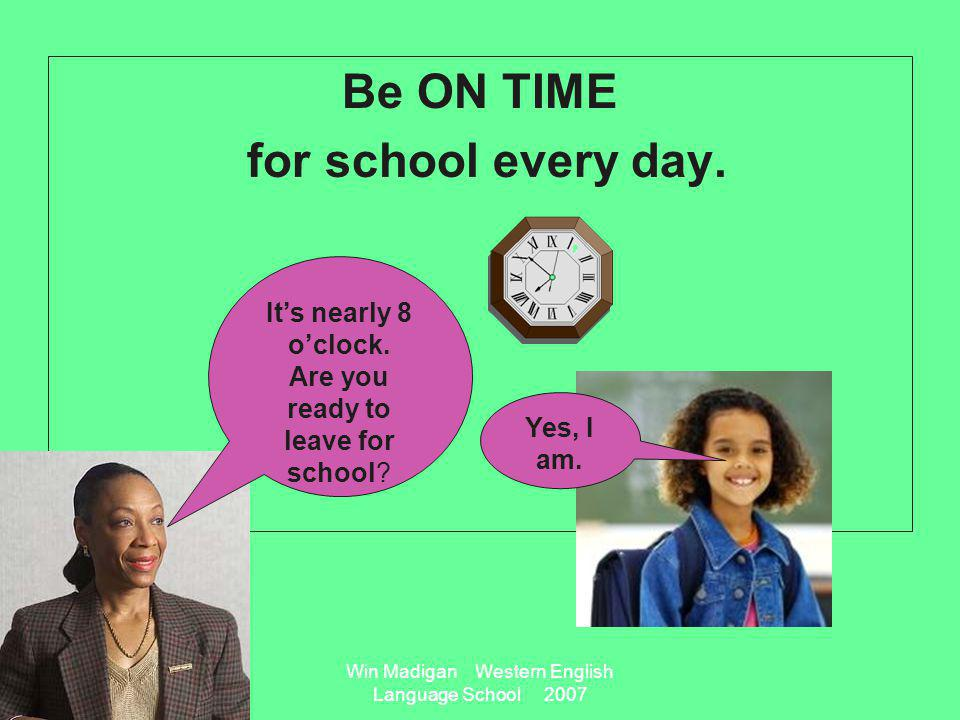 Win Madigan Western English Language School 2007 Be ON TIME for school every day.