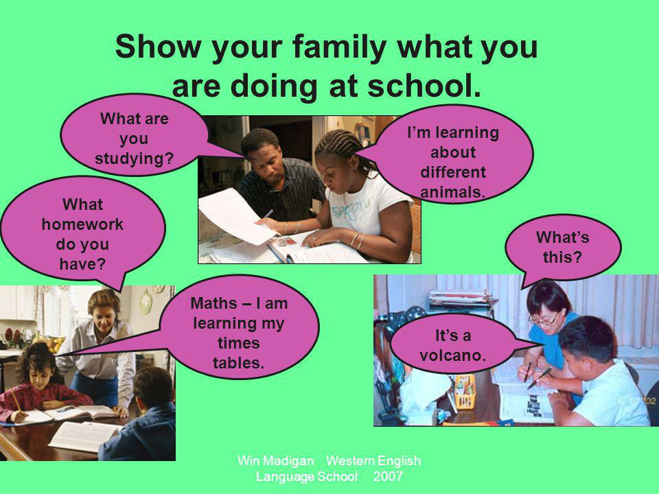 Win Madigan Western English Language School 2007 Show your family what you are doing at school.