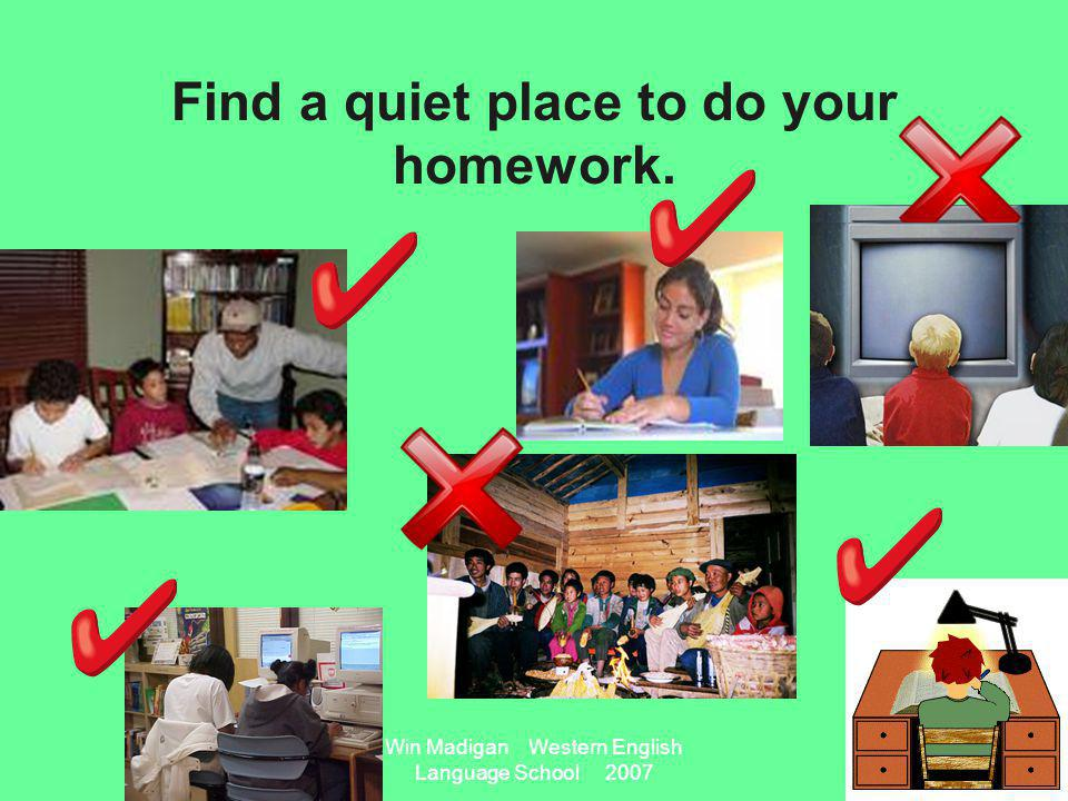 Win Madigan Western English Language School 2007 Find a quiet place to do your homework.