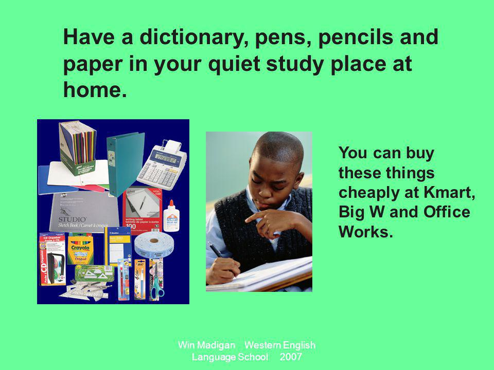 Win Madigan Western English Language School 2007 Have a dictionary, pens, pencils and paper in your quiet study place at home.