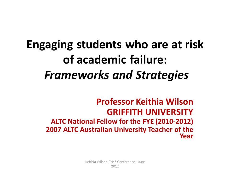 Engaging students who are at risk of academic failure: Frameworks and Strategies Professor Keithia Wilson GRIFFITH UNIVERSITY ALTC National Fellow for the FYE (2010-2012) 2007 ALTC Australian University Teacher of the Year Keithia Wilson FYHE Conference - June 2012