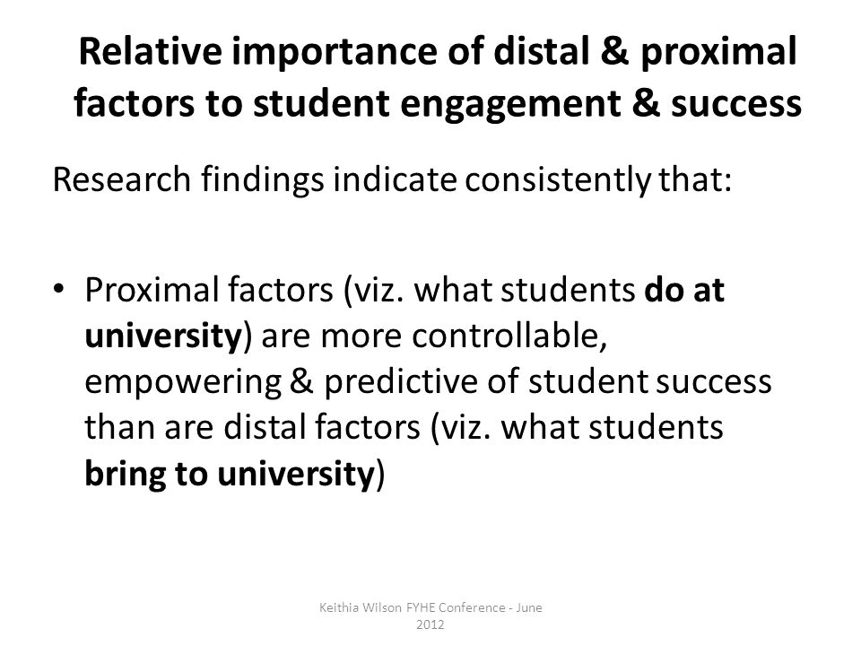 Relative importance of distal & proximal factors to student engagement & success Research findings indicate consistently that: Proximal factors (viz.