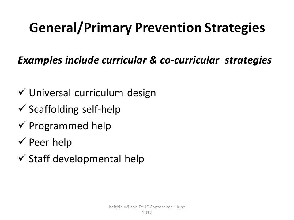 General/Primary Prevention Strategies Examples include curricular & co-curricular strategies Universal curriculum design Scaffolding self-help Programmed help Peer help Staff developmental help Keithia Wilson FYHE Conference - June 2012
