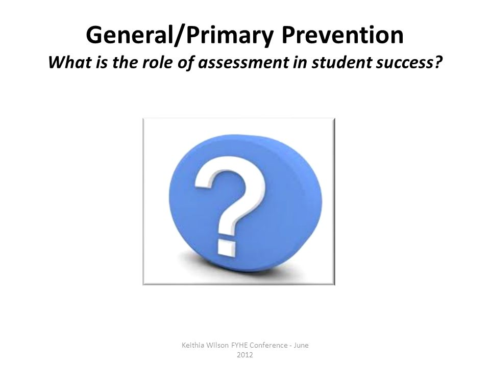 General/Primary Prevention What is the role of assessment in student success.