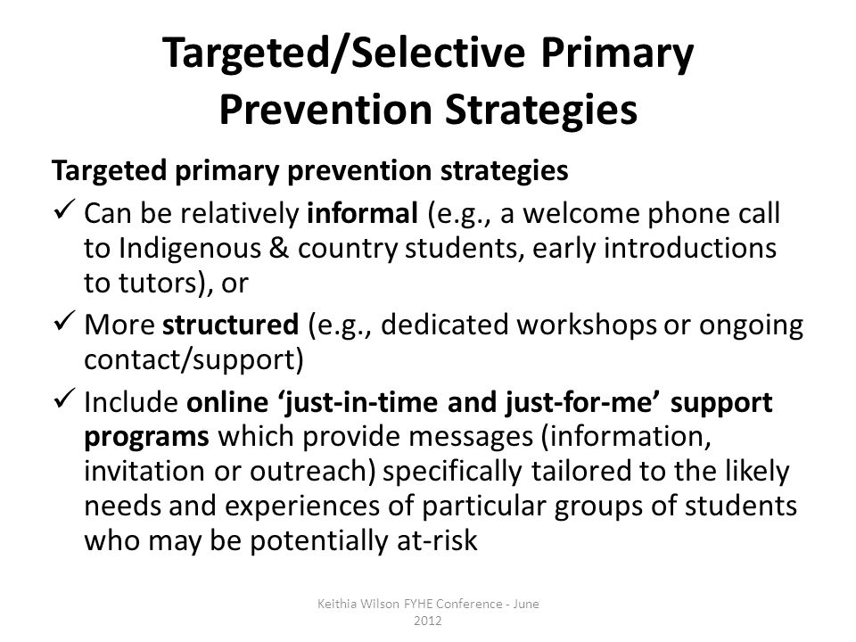 Targeted/Selective Primary Prevention Strategies Targeted primary prevention strategies Can be relatively informal (e.g., a welcome phone call to Indigenous & country students, early introductions to tutors), or More structured (e.g., dedicated workshops or ongoing contact/support) Include online 'just-in-time and just-for-me' support programs which provide messages (information, invitation or outreach) specifically tailored to the likely needs and experiences of particular groups of students who may be potentially at-risk Keithia Wilson FYHE Conference - June 2012